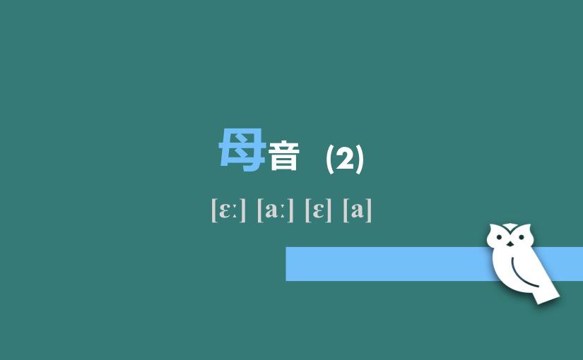 母音(2) [ɛː] [aː] [ɛ] [a]