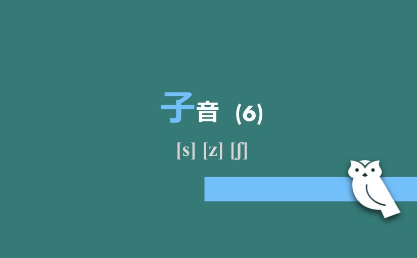子音(6) [s] [z] [ʃ]
